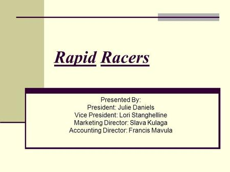 Rapid Racers Presented By: President: Julie Daniels Vice President: Lori Stanghelline Marketing Director: Slava Kulaga Accounting Director: Francis Mavula.
