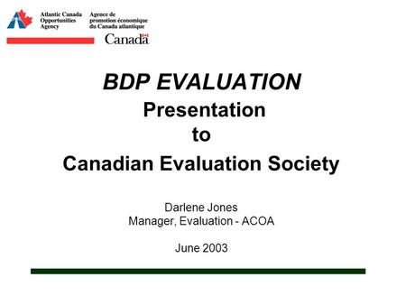BDP EVALUATION Presentation to Canadian Evaluation Society Darlene Jones Manager, Evaluation - ACOA June 2003.