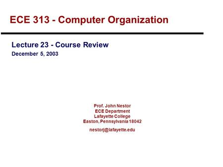 Prof. John Nestor ECE Department Lafayette College Easton, Pennsylvania 18042 ECE 313 - Computer Organization Lecture 23 - Course.
