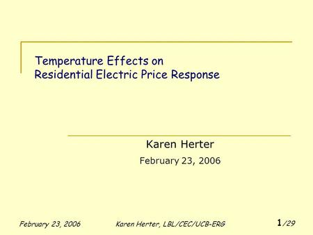 February 23, 2006Karen Herter, LBL/CEC/UCB-ERG 1 /29 Temperature Effects on Residential Electric Price Response Karen Herter February 23, 2006.