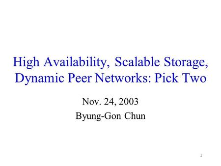 1 High Availability, Scalable Storage, Dynamic Peer Networks: Pick Two Nov. 24, 2003 Byung-Gon Chun.