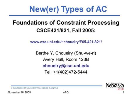 Foundations of Constraint Processing, Fall 2005 November 16, 2005nFCi1 Foundations of Constraint Processing CSCE421/821, Fall 2005: www.cse.unl.edu/~choueiry/F05-421-821/