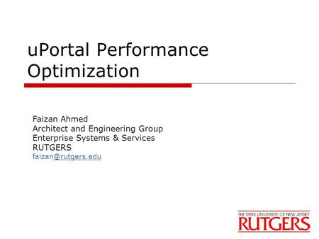 UPortal Performance Optimization Faizan Ahmed Architect and Engineering Group Enterprise Systems & Services RUTGERS