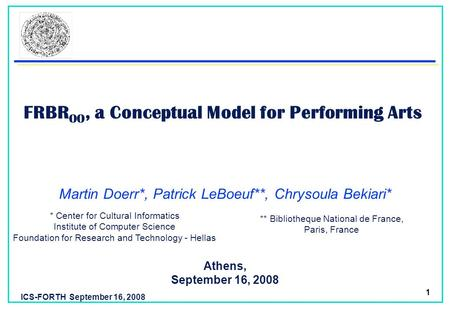 ICS-FORTH September 16, 2008 1 FRBR OO, a Conceptual Model for Performing Arts Athens, September 16, 2008 Martin Doerr*, Patrick LeBoeuf**, Chrysoula Bekiari*