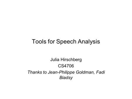Tools for Speech Analysis Julia Hirschberg CS4706 Thanks to Jean-Philippe Goldman, Fadi Biadsy.