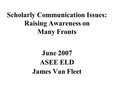Scholarly Communication Issues: Raising Awareness on Many Fronts June 2007 ASEE ELD James Van Fleet.