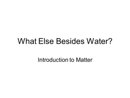 What Else Besides Water? Introduction to Matter. = anything that occupies space and has mass =easiest categorized by it's physical states either a solid,