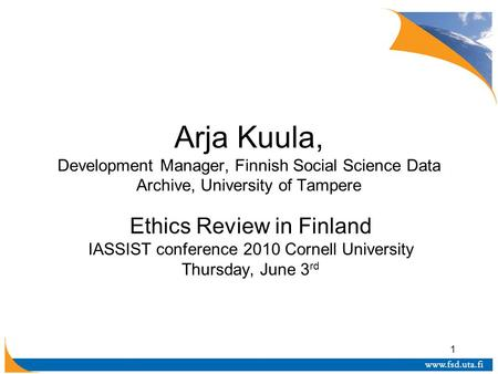 1 Arja Kuula, Development Manager, Finnish Social Science Data Archive, University of Tampere Ethics Review in Finland IASSIST conference 2010 Cornell.