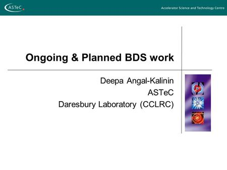 Ongoing & Planned BDS work Deepa Angal-Kalinin ASTeC Daresbury Laboratory (CCLRC)