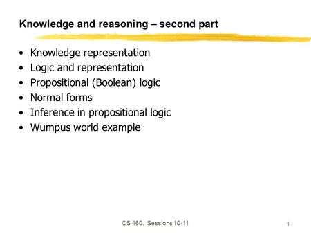 CS 460, Sessions 10-11 1 Knowledge and reasoning – second part Knowledge representation Logic and representation Propositional (Boolean) logic Normal forms.