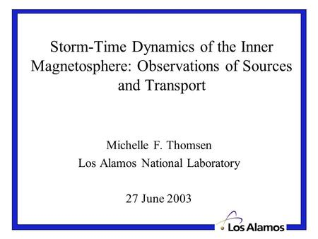 Storm-Time Dynamics of the Inner Magnetosphere: Observations of Sources and Transport Michelle F. Thomsen Los Alamos National Laboratory 27 June 2003.