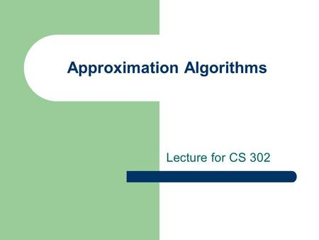 Approximation Algorithms Lecture for CS 302. What is a NP problem? Given an instance of the problem, V, and a 'certificate', C, we can verify V is in.