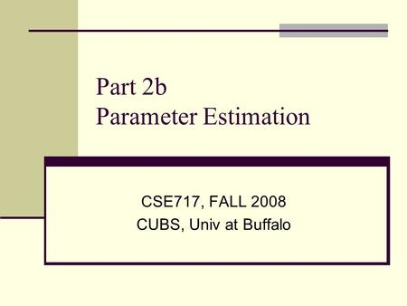 Part 2b Parameter Estimation CSE717, FALL 2008 CUBS, Univ at Buffalo.