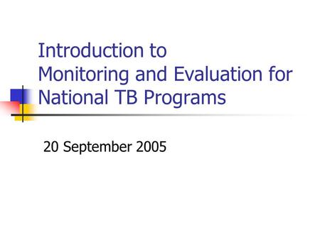 Introduction to Monitoring and Evaluation for National TB Programs 20 September 2005.