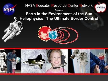 E NASA Educator Resource Center Network Presents Earth in the Environment of the Sun Heliophysics: The Ultimate Border Control.