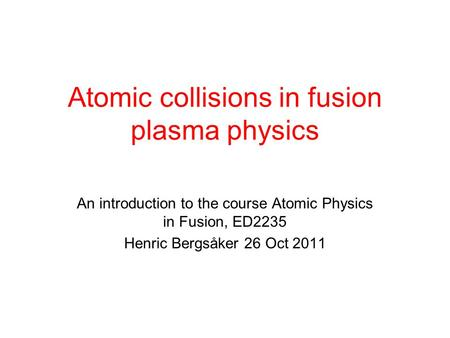 Atomic collisions in fusion plasma physics An introduction to the course Atomic Physics in Fusion, ED2235 Henric Bergsåker 26 Oct 2011.