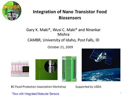 1 October 21, 2009 Gary K. Maki*, Wusi C. Maki* and Nirankar Mishra CAMBR, University of Idaho, Post Falls, ID Integration of Nano Transistor Food Biosensors.