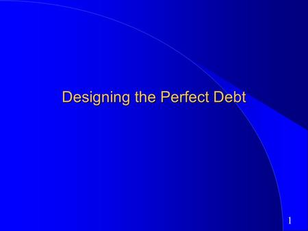 1 Designing the Perfect Debt. 2 Designing Debt: The Fundamental Principle The objective in designing debt is to make the cash flows on debt match up as.