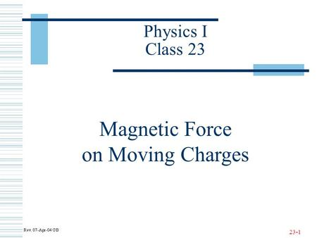 23-1 Physics I Class 23 Magnetic Force on Moving Charges.
