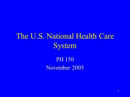 1 The U.S. National Health Care System PH 150 November 2005.