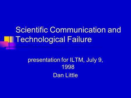 Scientific Communication and Technological Failure presentation for ILTM, July 9, 1998 Dan Little.