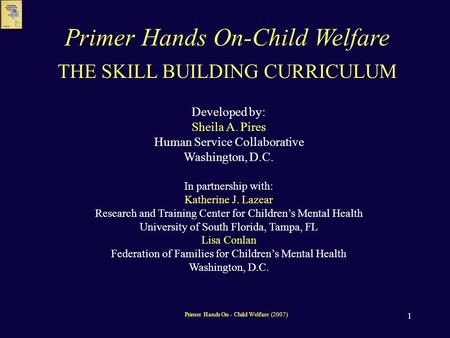 1 THE SKILL BUILDING CURRICULUM Developed by: Sheila A. Pires Human Service Collaborative Washington, D.C. In partnership with: Katherine J. Lazear Research.