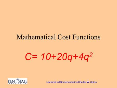 Lectures in Microeconomics-Charles W. Upton Mathematical Cost Functions C= 10+20q+4q 2.