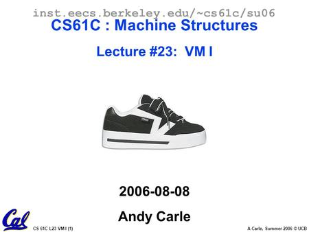 CS 61C L23 VM I (1) A Carle, Summer 2006 © UCB inst.eecs.berkeley.edu/~cs61c/su06 CS61C : Machine Structures Lecture #23: VM I 2006-08-08 Andy Carle.