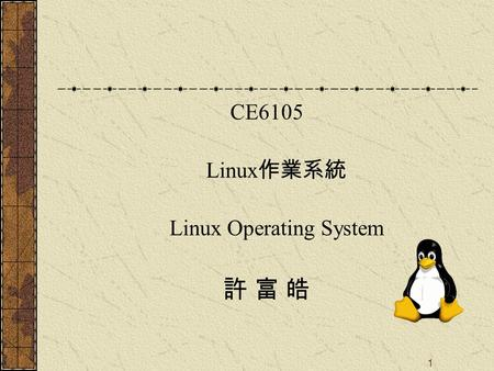 1 CE6105 Linux 作業系統 Linux Operating System 許 富 皓.
