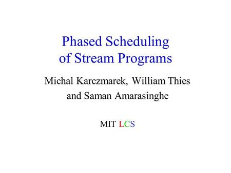 Phased Scheduling of Stream Programs Michal Karczmarek, William Thies and Saman Amarasinghe MIT LCS.