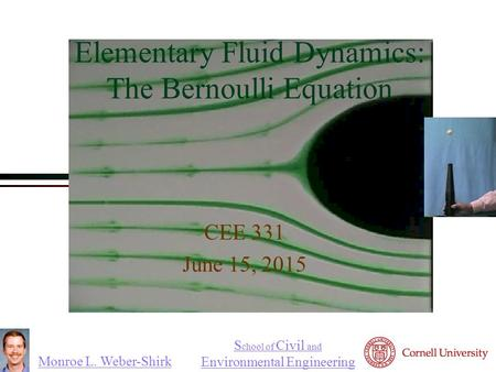 Monroe L. Weber-Shirk S chool of Civil and Environmental Engineering Elementary Fluid Dynamics: The Bernoulli Equation CEE 331 June 15, 2015 