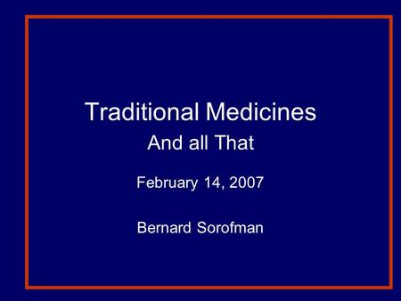 Traditional Medicines And all That February 14, 2007 Bernard Sorofman.