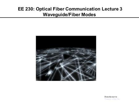 EE 230: Optical Fiber Communication Lecture 3 Waveguide/Fiber Modes From the movie Warriors of the Net.
