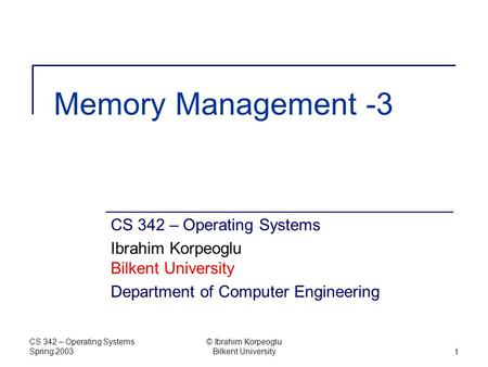 CS 342 – Operating Systems Spring 2003 © Ibrahim Korpeoglu Bilkent University1 Memory Management -3 CS 342 – Operating Systems Ibrahim Korpeoglu Bilkent.
