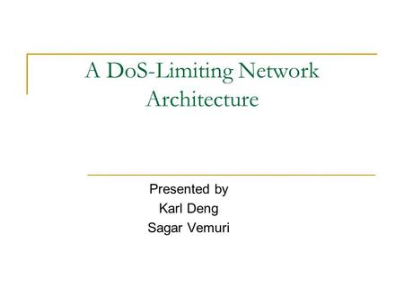 A DoS-Limiting Network Architecture Presented by Karl Deng Sagar Vemuri.