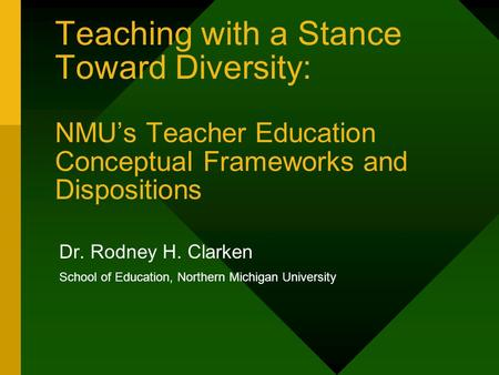 Teaching with a Stance Toward Diversity: NMU's Teacher Education Conceptual Frameworks and Dispositions Dr. Rodney H. Clarken School of Education, Northern.