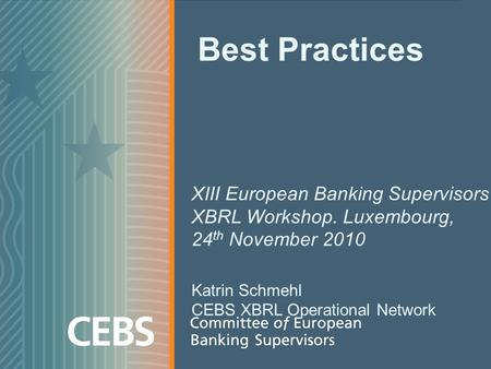 Best Practices XIII European Banking Supervisors XBRL Workshop. Luxembourg, 24 th November 2010 Katrin Schmehl CEBS XBRL Operational Network.