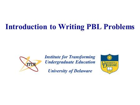 University of Delaware Introduction to Writing PBL Problems Institute for Transforming Undergraduate Education.