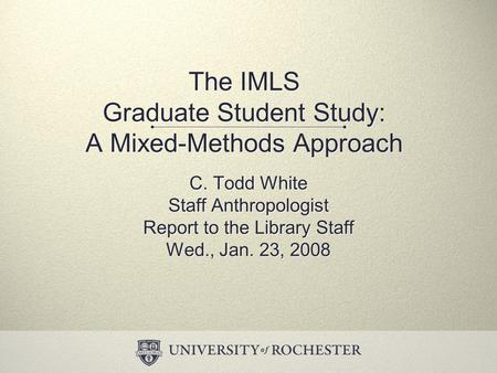 The IMLS Graduate Student Study: A Mixed-Methods Approach C. Todd White Staff Anthropologist Report to the Library Staff Wed., Jan. 23, 2008 C. Todd White.