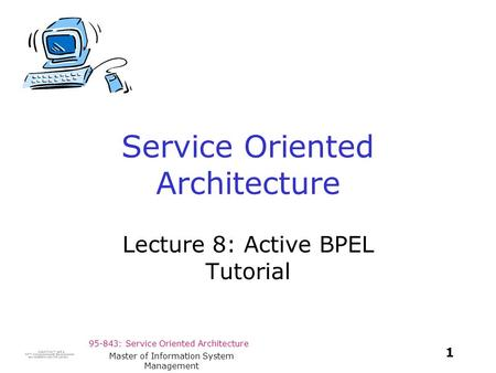 95-843: Service Oriented Architecture 1 Master of Information System Management Service Oriented Architecture Lecture 8: Active BPEL Tutorial.