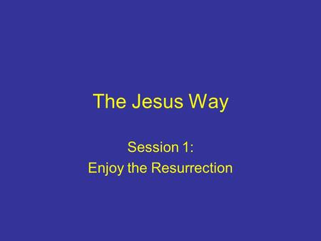 The Jesus Way Session 1: Enjoy the Resurrection. Why start with the New Testament? In it we can hear Jesus' voice; not groping in the dark It comes from.
