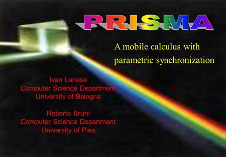 1 Ivan Lanese Computer Science Department University of Bologna Roberto Bruni Computer Science Department University of Pisa A mobile calculus with parametric.