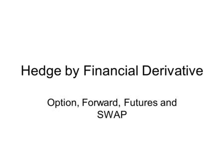 Hedge by Financial Derivative Option, Forward, Futures and SWAP.