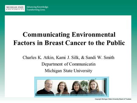 Communicating Environmental Factors in Breast Cancer to the Public Charles K. Atkin, Kami J. Silk, & Sandi W. Smith Department of Communicatin Michigan.