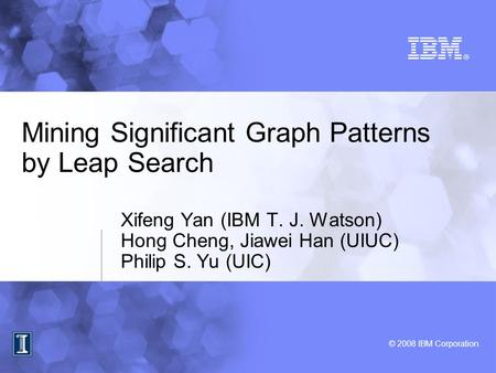 © 2008 IBM Corporation Mining Significant Graph Patterns by Leap Search Xifeng Yan (IBM T. J. Watson) Hong Cheng, Jiawei Han (UIUC) Philip S. Yu (UIC)