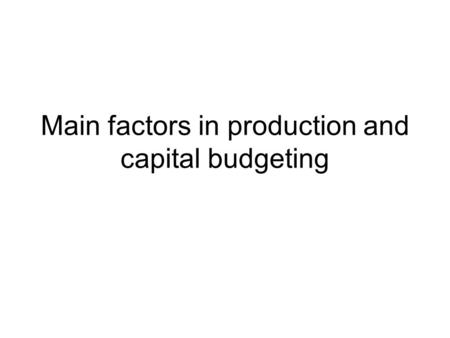 Main factors in production and capital budgeting.