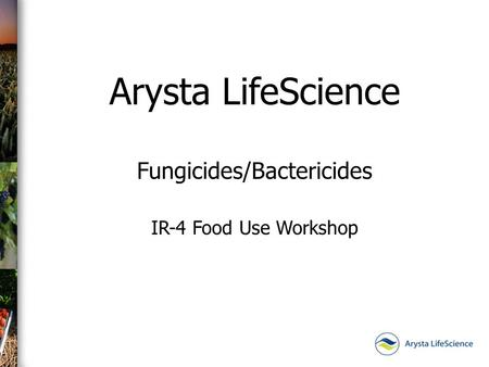 Arysta LifeScience Fungicides/Bactericides IR-4 Food Use Workshop.