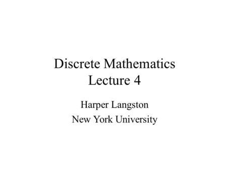 Discrete Mathematics Lecture 4 Harper Langston New York University.