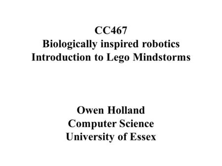 CC467 Biologically inspired robotics Introduction to Lego Mindstorms Owen Holland Computer Science University of Essex.