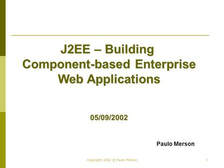 1 Copyright 2002 © Paulo Merson J2EE – Building Component-based Enterprise Web Applications 05/09/2002 Paulo Merson.